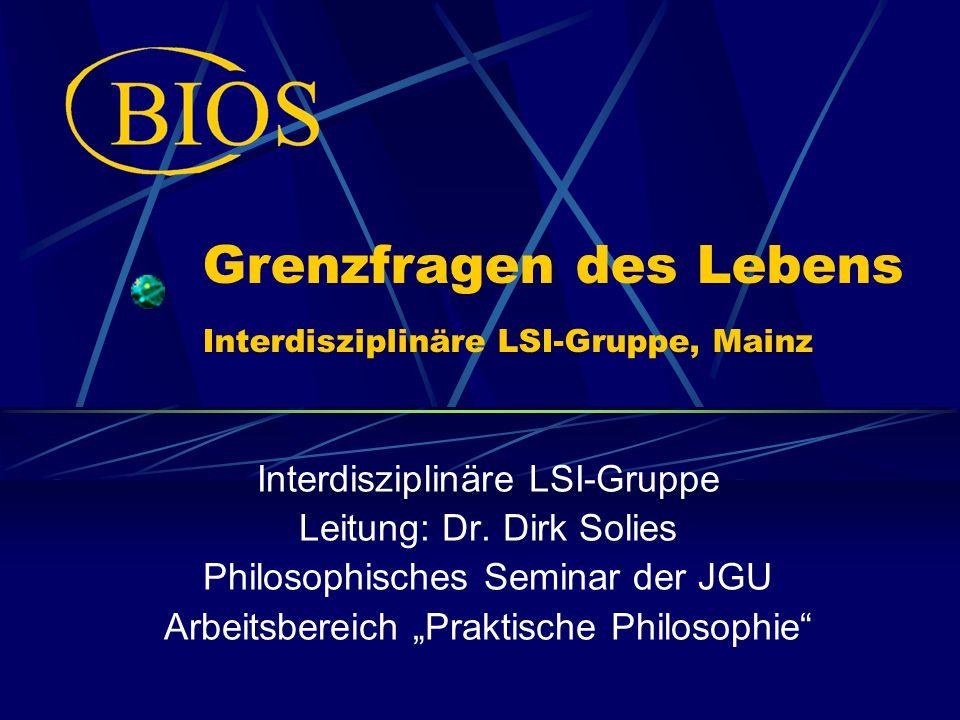 Grenzfragen des Lebens Interdisziplinäre LSI-Gruppe, Mainz Interdisziplinäre LSI-Gruppe Leitung: Dr. Dirk Solies Philosophisches Seminar der JGU Arbei