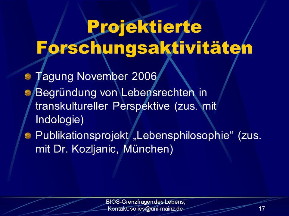 BIOS-Grenzfragen des Lebens; Kontakt: solies@uni-mainz.de17 Projektierte Forschungsaktivitäten Tagung November 2006 Begründung von Lebensrechten in tr