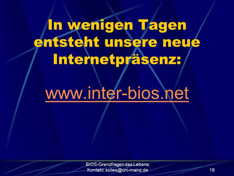 BIOS-Grenzfragen des Lebens; Kontakt: solies@uni-mainz.de18 In wenigen Tagen entsteht unsere neue Internetpräsenz: www.inter-bios.net