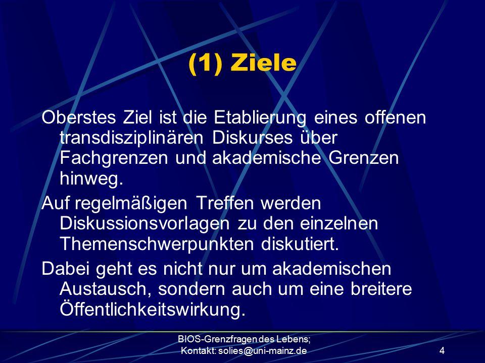 BIOS-Grenzfragen des Lebens; Kontakt: solies@uni-mainz.de4 (1) Ziele Oberstes Ziel ist die Etablierung eines offenen transdisziplinären Diskurses über