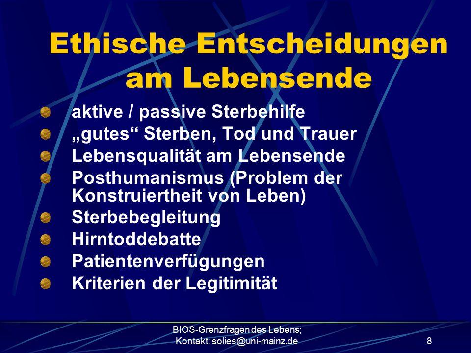 """BIOS-Grenzfragen des Lebens; Kontakt: solies@uni-mainz.de8 Ethische Entscheidungen am Lebensende aktive / passive Sterbehilfe """"gutes"""" Sterben, Tod und"""