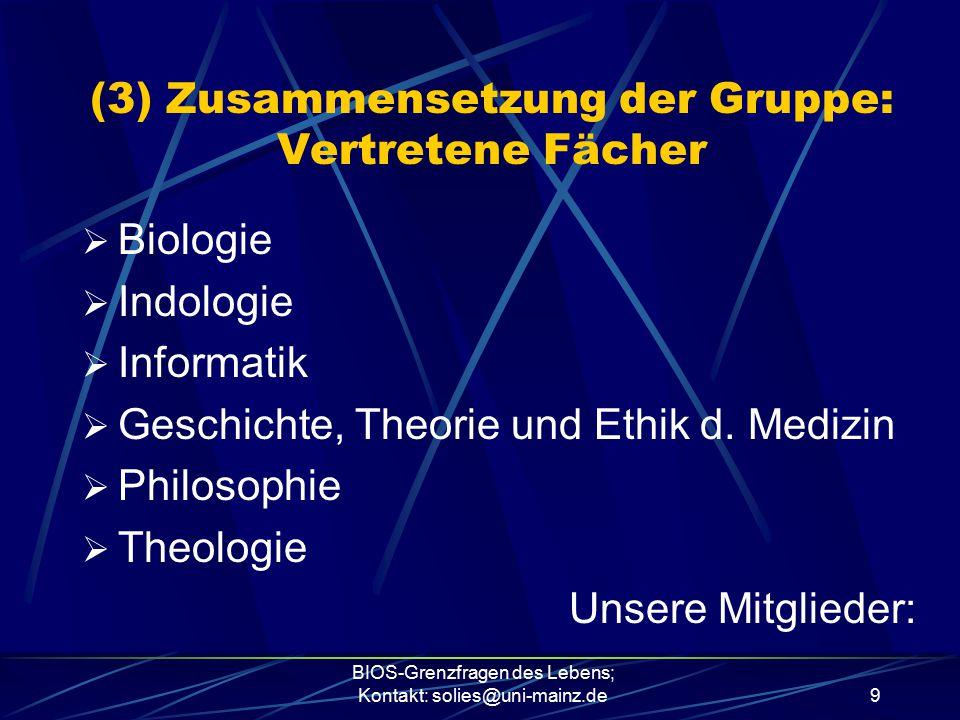 BIOS-Grenzfragen des Lebens; Kontakt: solies@uni-mainz.de9 (3) Zusammensetzung der Gruppe: Vertretene Fächer  Biologie  Indologie  Informatik  Ges