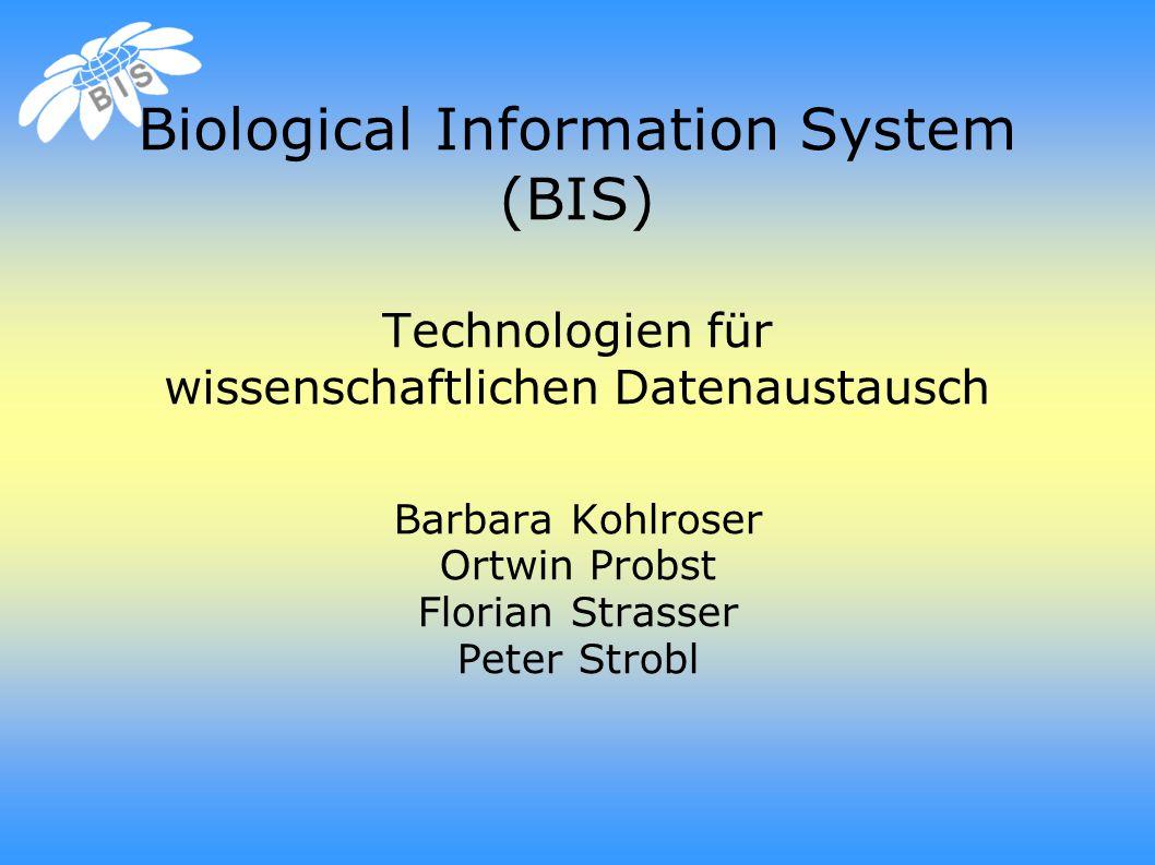 Biological Information System (BIS) Technologien für wissenschaftlichen Datenaustausch Barbara Kohlroser Ortwin Probst Florian Strasser Peter Strobl