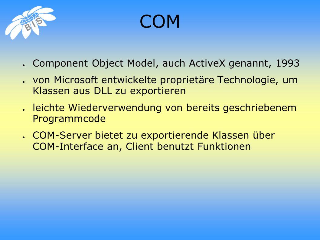 COM ● Component Object Model, auch ActiveX genannt, 1993 ● von Microsoft entwickelte proprietäre Technologie, um Klassen aus DLL zu exportieren ● leichte Wiederverwendung von bereits geschriebenem Programmcode ● COM-Server bietet zu exportierende Klassen über COM-Interface an, Client benutzt Funktionen