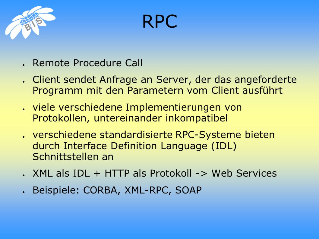 RPC ● Remote Procedure Call ● Client sendet Anfrage an Server, der das angeforderte Programm mit den Parametern vom Client ausführt ● viele verschiedene Implementierungen von Protokollen, untereinander inkompatibel ● verschiedene standardisierte RPC-Systeme bieten durch Interface Definition Language (IDL) Schnittstellen an ● XML als IDL + HTTP als Protokoll -> Web Services ● Beispiele: CORBA, XML-RPC, SOAP