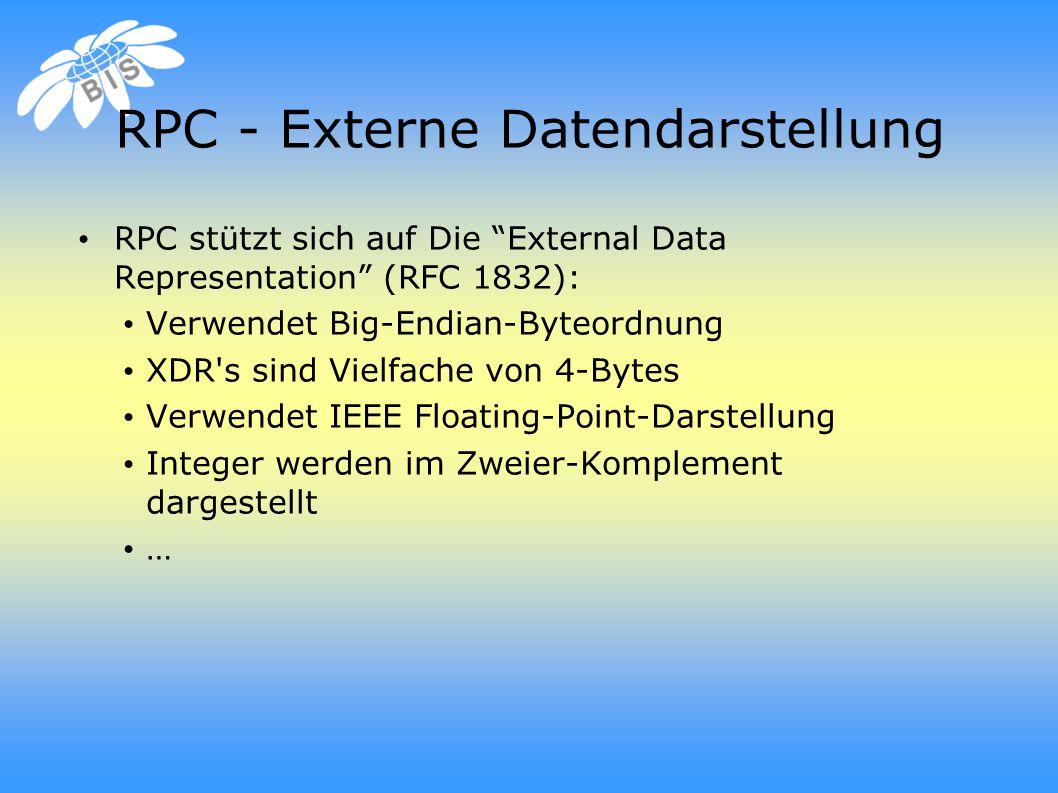 RPC - Externe Datendarstellung RPC stützt sich auf Die External Data Representation (RFC 1832): Verwendet Big-Endian-Byteordnung XDR s sind Vielfache von 4-Bytes Verwendet IEEE Floating-Point-Darstellung Integer werden im Zweier-Komplement dargestellt …