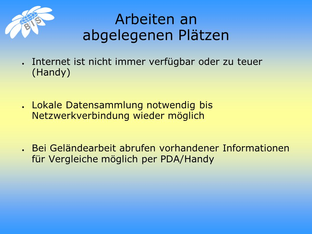 Arbeiten an abgelegenen Plätzen ● Internet ist nicht immer verfügbar oder zu teuer (Handy) ● Lokale Datensammlung notwendig bis Netzwerkverbindung wieder möglich ● Bei Geländearbeit abrufen vorhandener Informationen für Vergleiche möglich per PDA/Handy