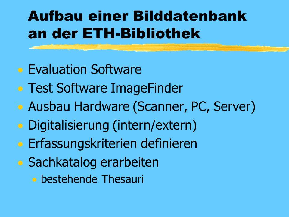 Aufbau einer Bilddatenbank an der ETH-Bibliothek  Evaluation Software  Test Software ImageFinder  Ausbau Hardware (Scanner, PC, Server)  Digitalisierung (intern/extern)  Erfassungskriterien definieren  Sachkatalog erarbeiten  bestehende Thesauri