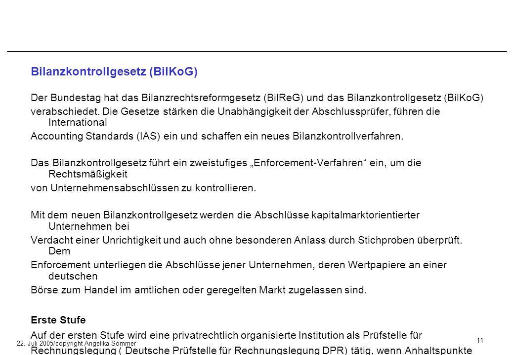 22. Juli 2005/copyright Angelika Sommer Bilanzkontrollgesetz (BilKoG) Der Bundestag hat das Bilanzrechtsreformgesetz (BilReG) und das Bilanzkontrollge