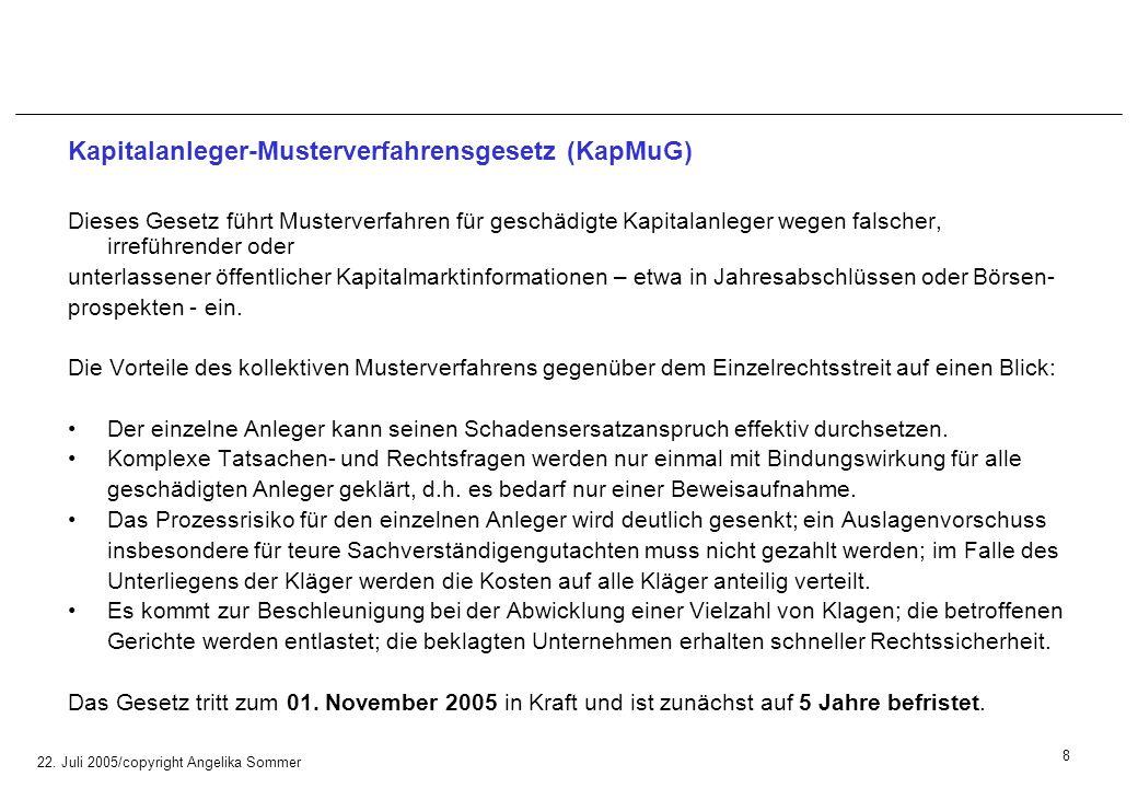 22. Juli 2005/copyright Angelika Sommer Kapitalanleger-Musterverfahrensgesetz (KapMuG) Dieses Gesetz führt Musterverfahren für geschädigte Kapitalanle