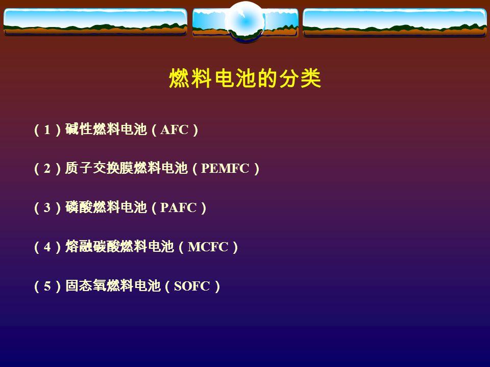 燃料电池的分类 ( 1 )碱性燃料电池( AFC ) ( 2 )质子交换膜燃料电池( PEMFC ) ( 3 )磷酸燃料电池( PAFC ) ( 4 )熔融碳酸燃料电池( MCFC ) ( 5 )固态氧燃料电池( SOFC )