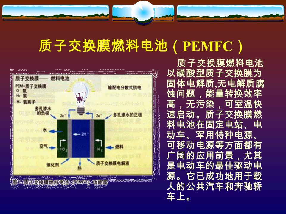 质子交换膜燃料电池( PEMFC ) 质子交换膜燃料电池 以磺酸型质子交换膜为 固体电解质, 无电解质腐 蚀问题,能量转换效率 高,无污染,可室温快 速启动。质子交换膜燃 料电池在固定电站、电 动车、军用特种电源、 可移动电源等方面都有 广阔的应用前景,尤其 是电动车的最佳驱动电 源。它已成功地用于载 人的公共汽车和奔驰轿 车上。