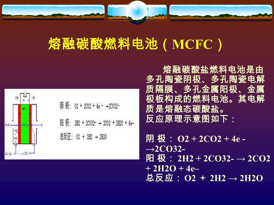 熔融碳酸燃料电池( MCFC ) 熔融碳酸盐燃料电池是由 多孔陶瓷阴极、多孔陶瓷电解 质隔膜、多孔金属阳极、金属 极板构成的燃料电池。其电解 质是熔融态碳酸盐。 反应原理示意图如下: 阴 极: O2 + 2CO2 + 4e - →2CO32- 阳 极: 2H2 + 2CO32- → 2CO2 + 2H2O + 4e– 总反应: O2 + 2H2 → 2H2O