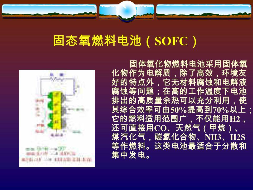固态氧燃料电池( SOFC ) 固体氧化物燃料电池采用固体氧 化物作为电解质,除了高效,环境友 好的特点外,它无材料腐蚀和电解液 腐蚀等问题;在高的工作温度下电池 排出的高质量余热可以充分利用,使 其综合效率可由 50% 提高到 70% 以上; 它的燃料适用范围广,不仅能用 H2 , 还可直接用 CO 、天然气(甲烷)、 煤汽化气,碳氢化合物、 NH3 、 H2S 等作燃料。这类电池最适合于分散和 集中发电。