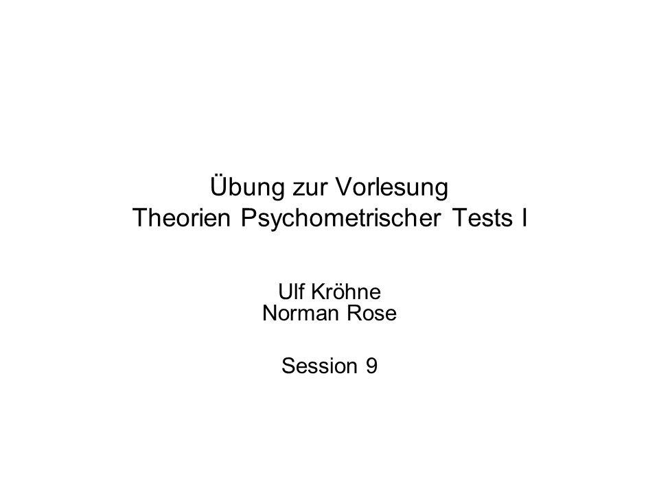 Übung zur Vorlesung Theorien Psychometrischer Tests I Ulf Kröhne Norman Rose Session 9