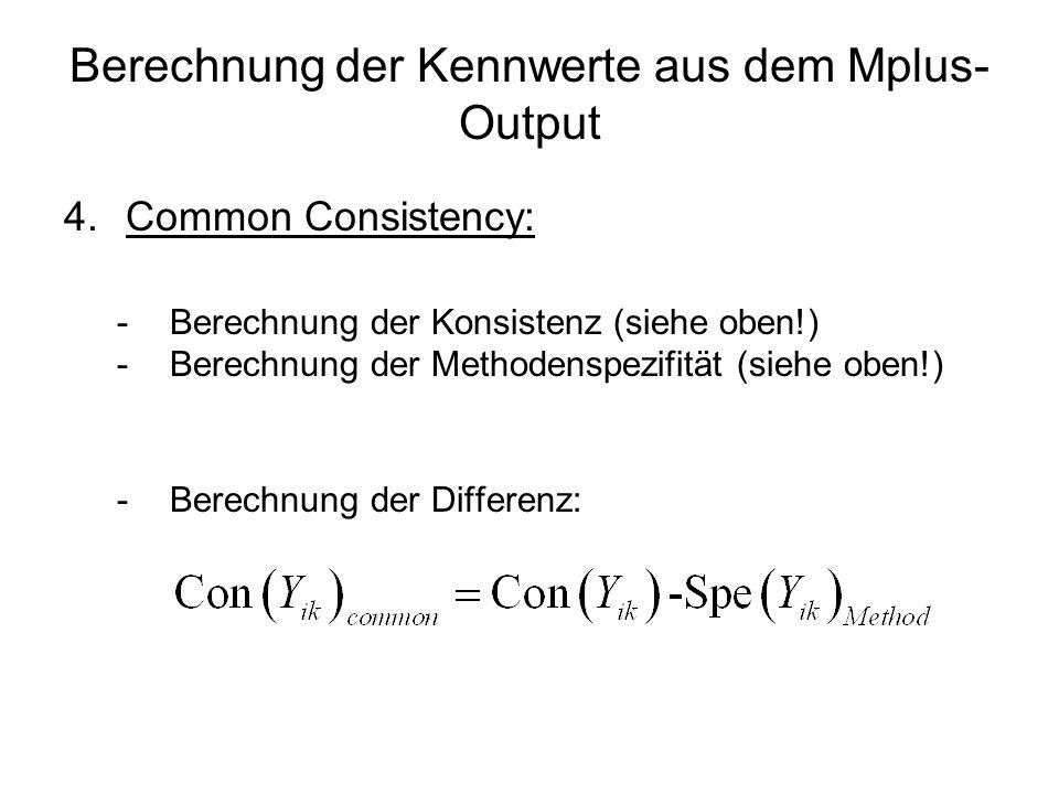 Berechnung der Kennwerte aus dem Mplus- Output 4.Common Consistency: -Berechnung der Konsistenz (siehe oben!) -Berechnung der Methodenspezifität (sieh