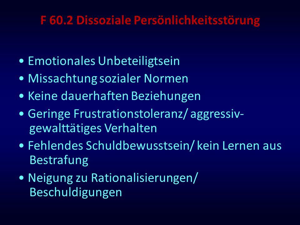 F 60.2 Dissoziale Persönlichkeitsstörung Emotionales Unbeteiligtsein Missachtung sozialer Normen Keine dauerhaften Beziehungen Geringe Frustrationstol