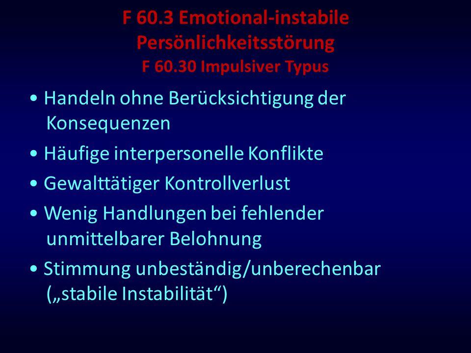 F 60.3 Emotional-instabile Persönlichkeitsstörung F 60.30 Impulsiver Typus Handeln ohne Berücksichtigung der Konsequenzen Häufige interpersonelle Konf