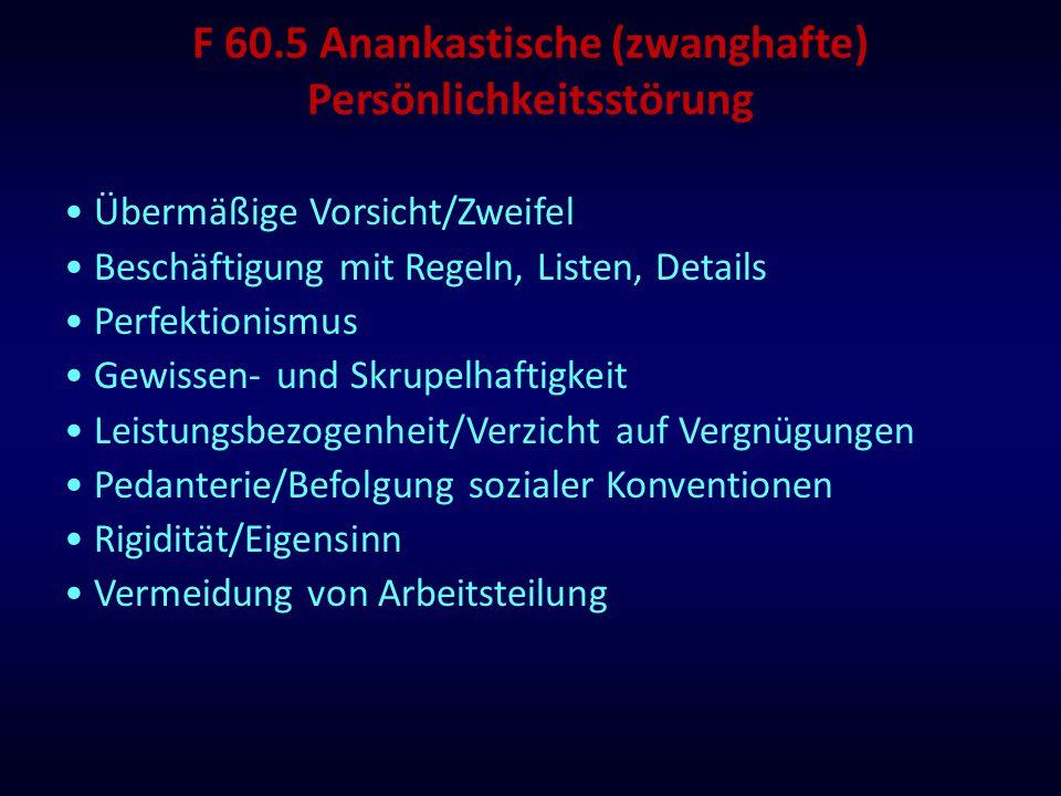 F 60.5 Anankastische (zwanghafte) Persönlichkeitsstörung Übermäßige Vorsicht/Zweifel Beschäftigung mit Regeln, Listen, Details Perfektionismus Gewisse