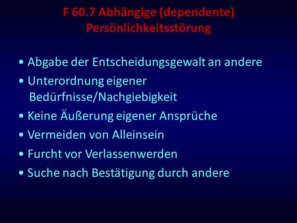 F 60.7 Abhängige (dependente) Persönlichkeitsstörung Abgabe der Entscheidungsgewalt an andere Unterordnung eigener Bedürfnisse/Nachgiebigkeit Keine Äu
