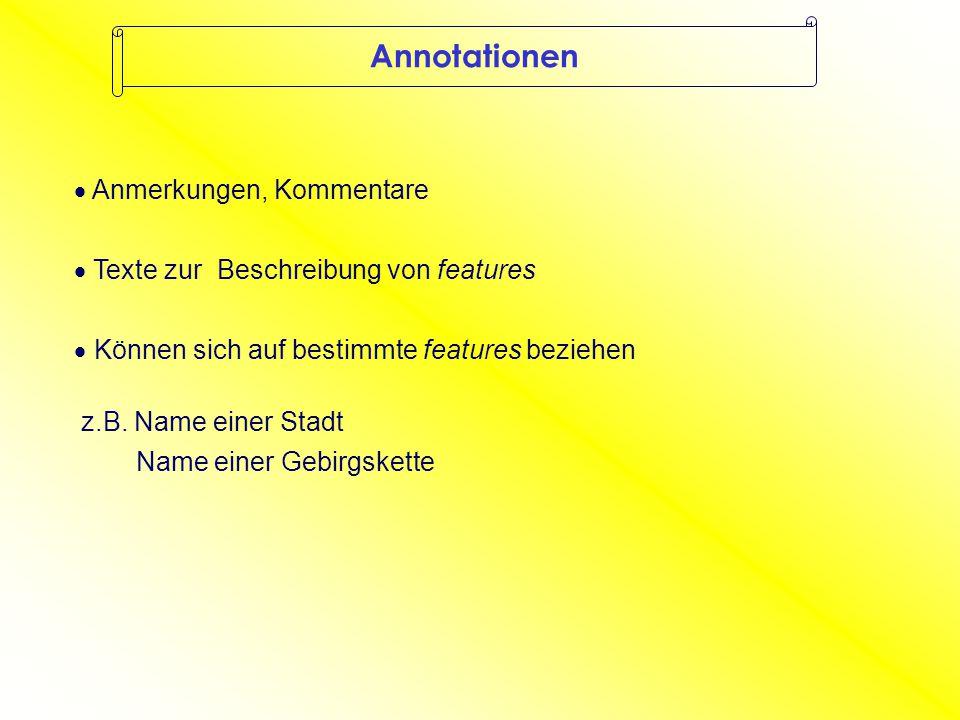 Annotationen  Anmerkungen, Kommentare  Texte zur Beschreibung von features  Können sich auf bestimmte features beziehen z.B.