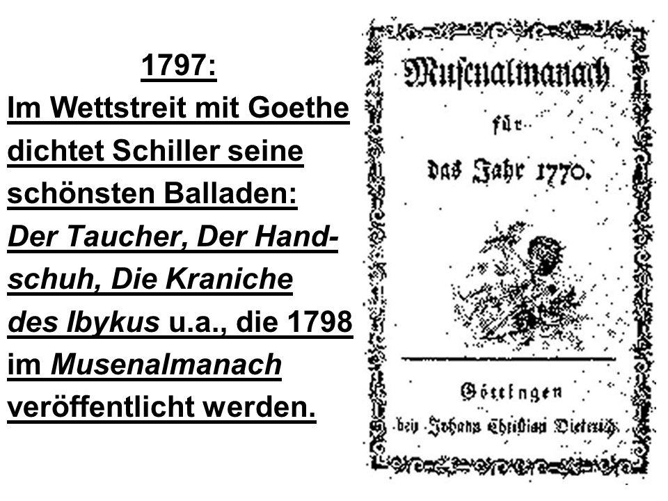 1797: Im Wettstreit mit Goethe dichtet Schiller seine schönsten Balladen: Der Taucher, Der Hand- schuh, Die Kraniche des Ibykus u.a., die 1798 im Muse