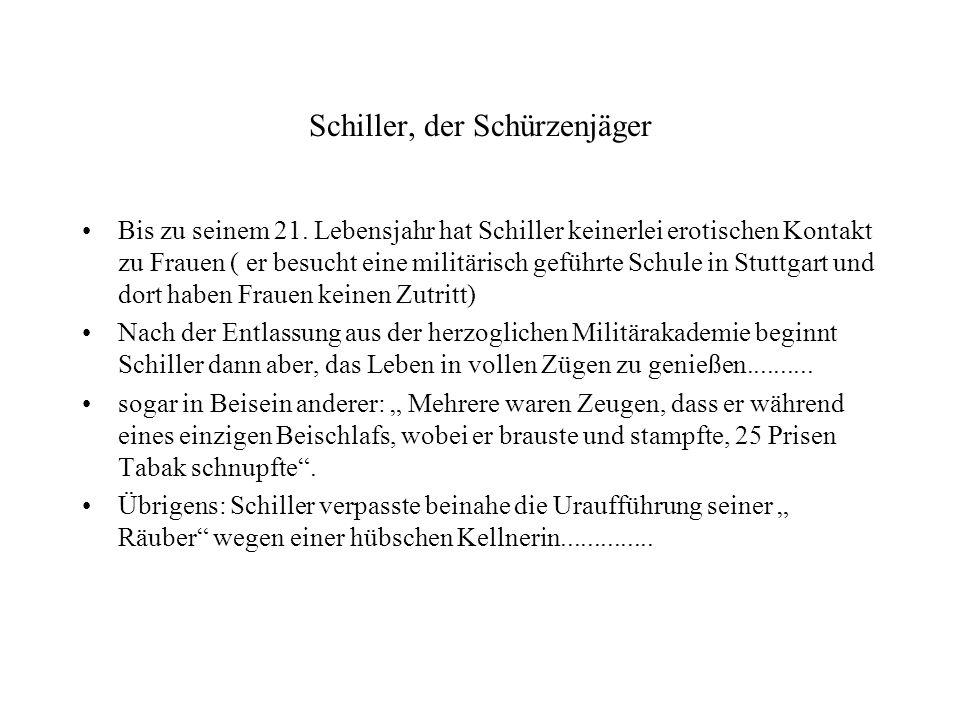 Schiller, der Schürzenjäger Bis zu seinem 21. Lebensjahr hat Schiller keinerlei erotischen Kontakt zu Frauen ( er besucht eine militärisch geführte Sc