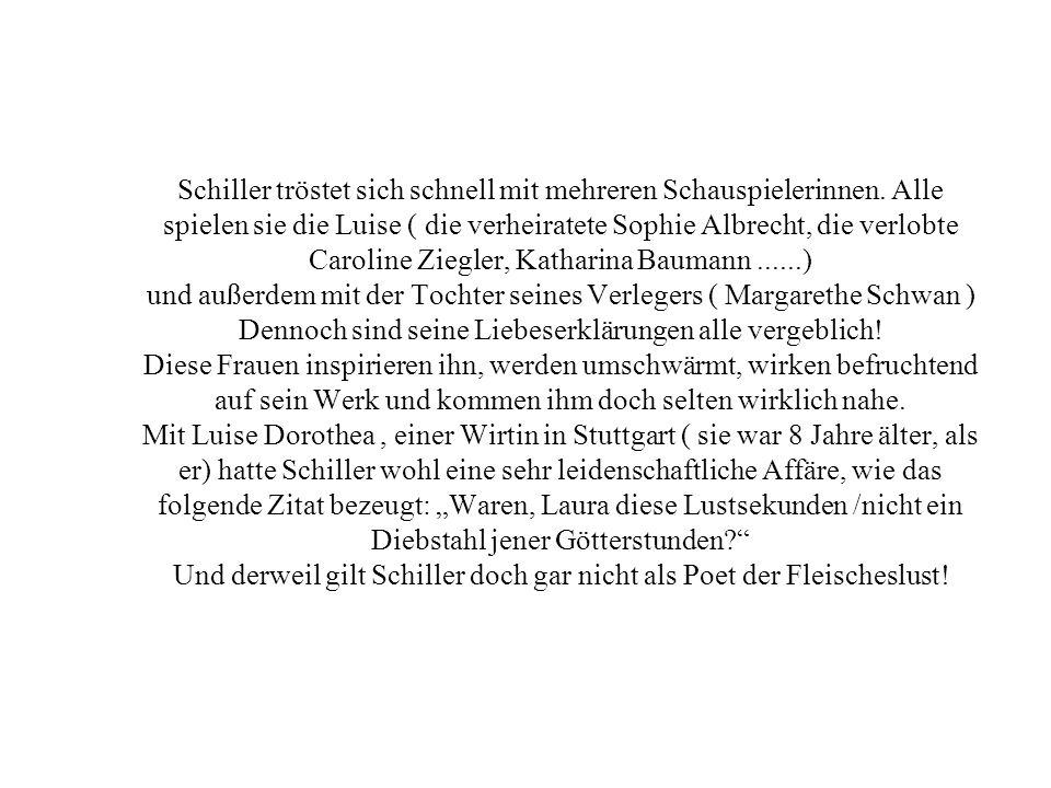 Schiller tröstet sich schnell mit mehreren Schauspielerinnen. Alle spielen sie die Luise ( die verheiratete Sophie Albrecht, die verlobte Caroline Zie