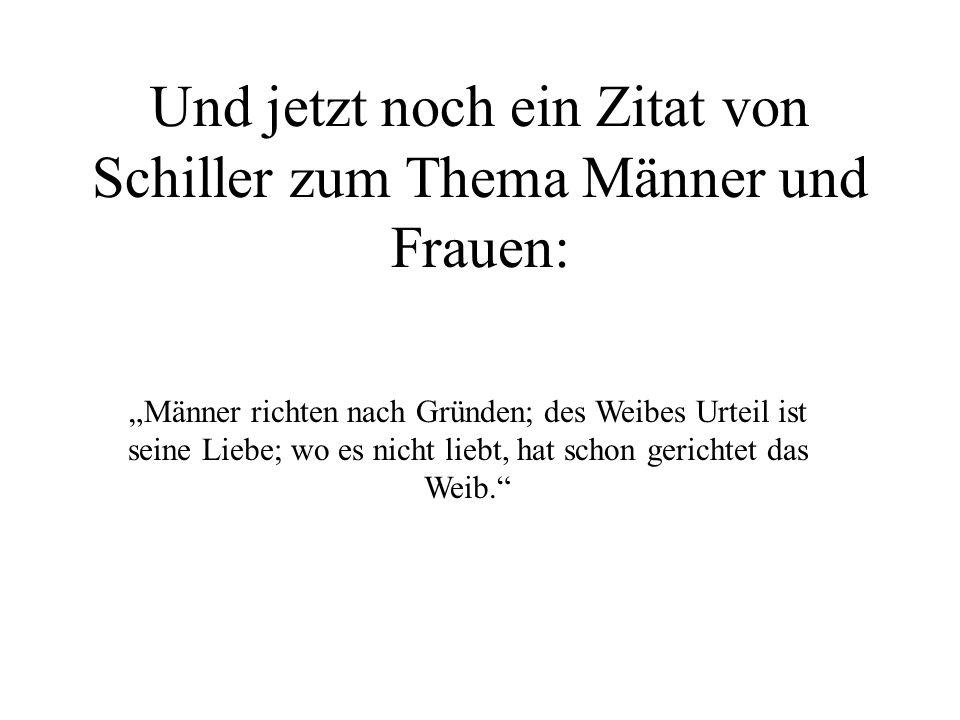"""Und jetzt noch ein Zitat von Schiller zum Thema Männer und Frauen: """"Männer richten nach Gründen; des Weibes Urteil ist seine Liebe; wo es nicht liebt,"""