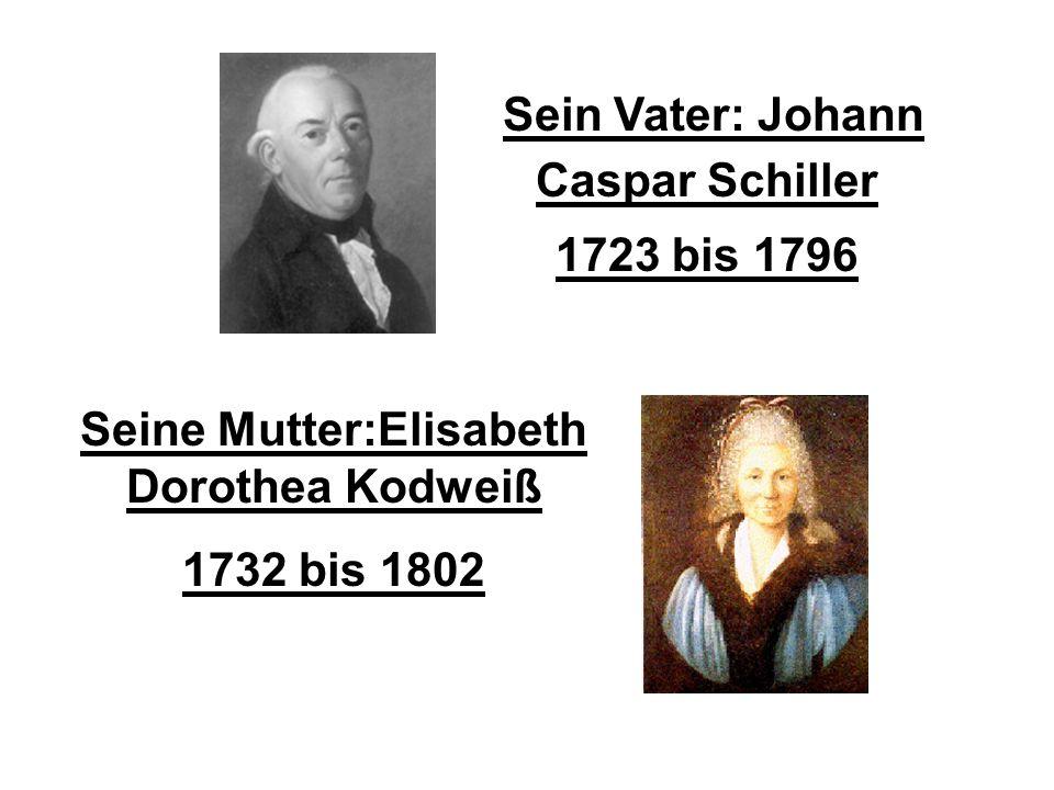 Sein Vater: Johann Caspar Schiller 1723 bis 1796 Seine Mutter:Elisabeth Dorothea Kodweiß 1732 bis 1802 Eltern