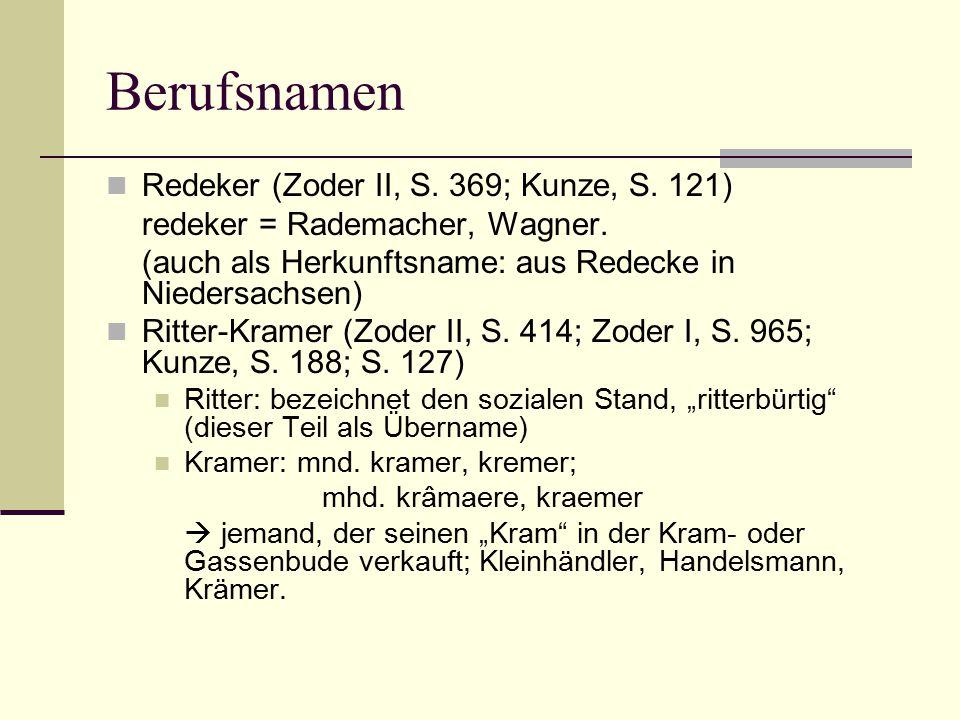 Berufsnamen Redeker (Zoder II, S. 369; Kunze, S. 121) redeker = Rademacher, Wagner. (auch als Herkunftsname: aus Redecke in Niedersachsen) Ritter-Kram
