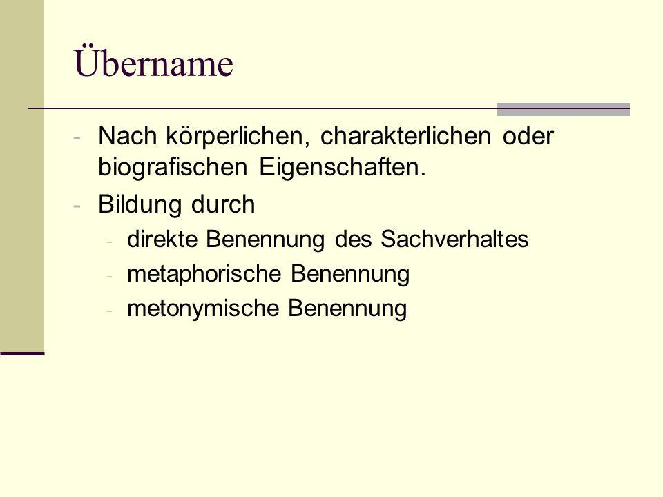 Übername - Nach körperlichen, charakterlichen oder biografischen Eigenschaften. - Bildung durch - direkte Benennung des Sachverhaltes - metaphorische