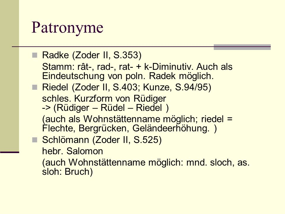 Patronyme Radke (Zoder II, S.353) Stamm: rât-, rad-, rat- + k-Diminutiv. Auch als Eindeutschung von poln. Radek möglich. Riedel (Zoder II, S.403; Kunz