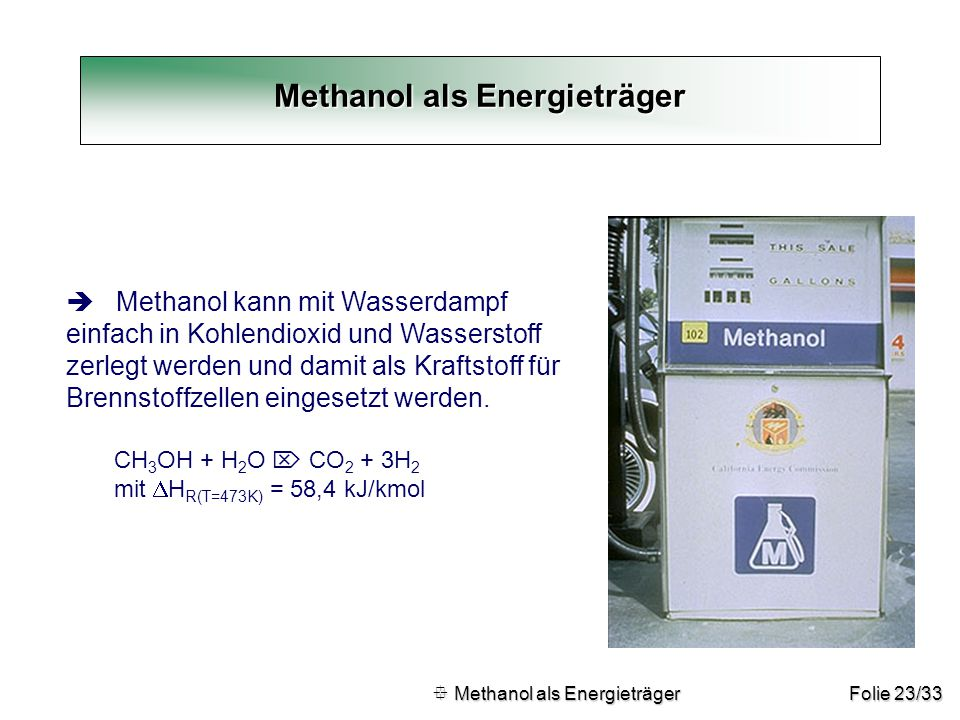 Folie 23/33 Methanol als Energieträger  Methanol als Energieträger  Methanol als Energieträger è Methanol kann mit Wasserdampf einfach in Kohlendiox