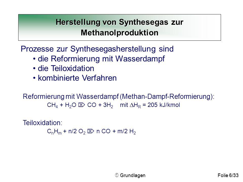 Folie 6/33  Grundlagen  Grundlagen Herstellung von Synthesegas zur Methanolproduktion Prozesse zur Synthesegasherstellung sind die Reformierung mit