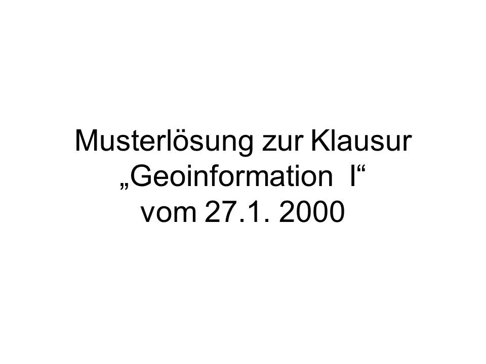 """Musterlösung zur Klausur """"Geoinformation I"""" vom 27.1. 2000"""