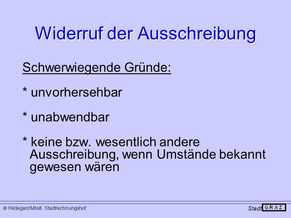 Widerruf der Ausschreibung Stadt  Hildegard Möstl, Stadtrechnungshof Schwerwiegende Gründe: * unvorhersehbar * unabwendbar * keine bzw. wesentlich an