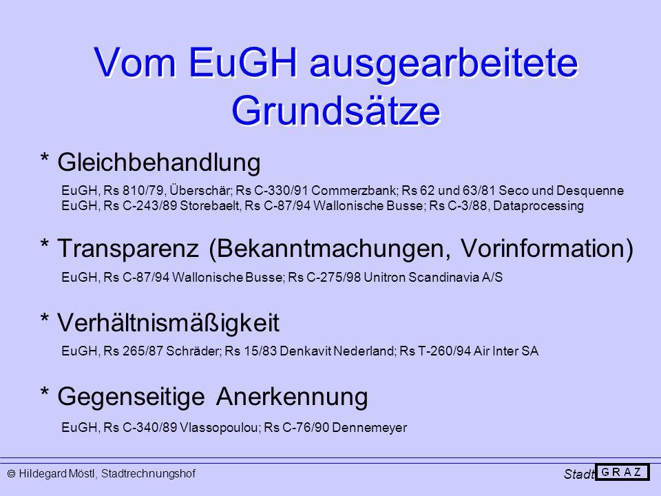 Vom EuGH ausgearbeitete Grundsätze * Gleichbehandlung EuGH, Rs 810/79, Überschär; Rs C-330/91 Commerzbank; Rs 62 und 63/81 Seco und Desquenne EuGH, Rs C-243/89 Storebaelt, Rs C-87/94 Wallonische Busse; Rs C-3/88, Dataprocessing * Transparenz (Bekanntmachungen, Vorinformation) EuGH, Rs C-87/94 Wallonische Busse; Rs C-275/98 Unitron Scandinavia A/S * Verhältnismäßigkeit EuGH, Rs 265/87 Schräder; Rs 15/83 Denkavit Nederland; Rs T-260/94 Air Inter SA * Gegenseitige Anerkennung EuGH, Rs C-340/89 Vlassopoulou; Rs C-76/90 Dennemeyer Stadt  Hildegard Möstl, Stadtrechnungshof