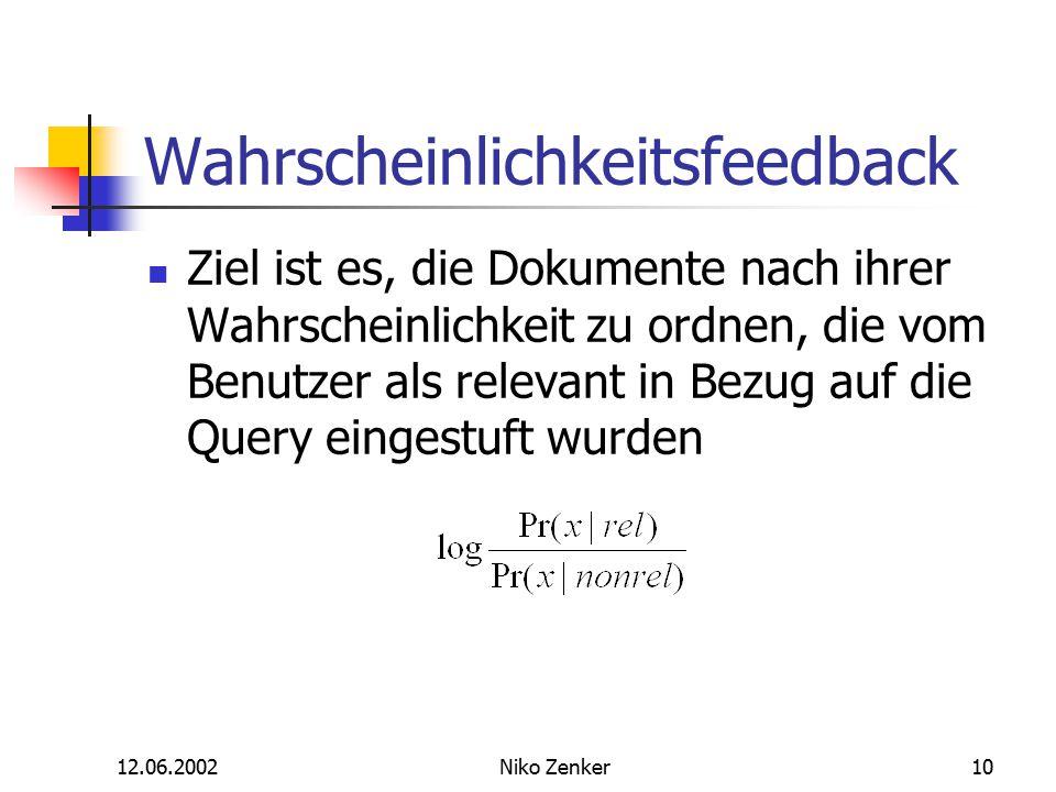 12.06.2002Niko Zenker10 Wahrscheinlichkeitsfeedback Ziel ist es, die Dokumente nach ihrer Wahrscheinlichkeit zu ordnen, die vom Benutzer als relevant