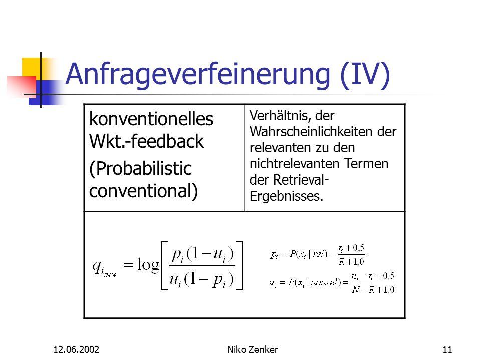 12.06.2002Niko Zenker11 Anfrageverfeinerung (IV) konventionelles Wkt.-feedback (Probabilistic conventional) Verhältnis, der Wahrscheinlichkeiten der relevanten zu den nichtrelevanten Termen der Retrieval- Ergebnisses.