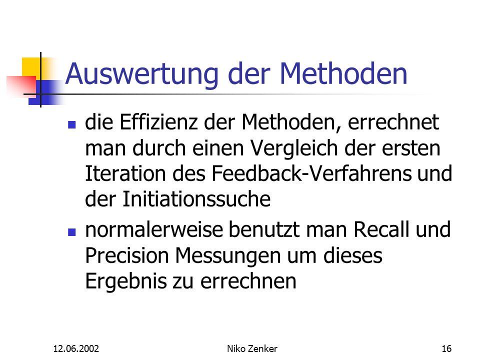 12.06.2002Niko Zenker16 Auswertung der Methoden die Effizienz der Methoden, errechnet man durch einen Vergleich der ersten Iteration des Feedback-Verfahrens und der Initiationssuche normalerweise benutzt man Recall und Precision Messungen um dieses Ergebnis zu errechnen