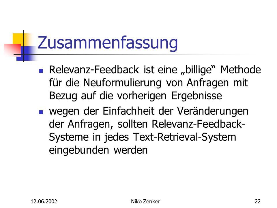"""12.06.2002Niko Zenker22 Zusammenfassung Relevanz-Feedback ist eine """"billige Methode für die Neuformulierung von Anfragen mit Bezug auf die vorherigen Ergebnisse wegen der Einfachheit der Veränderungen der Anfragen, sollten Relevanz-Feedback- Systeme in jedes Text-Retrieval-System eingebunden werden"""