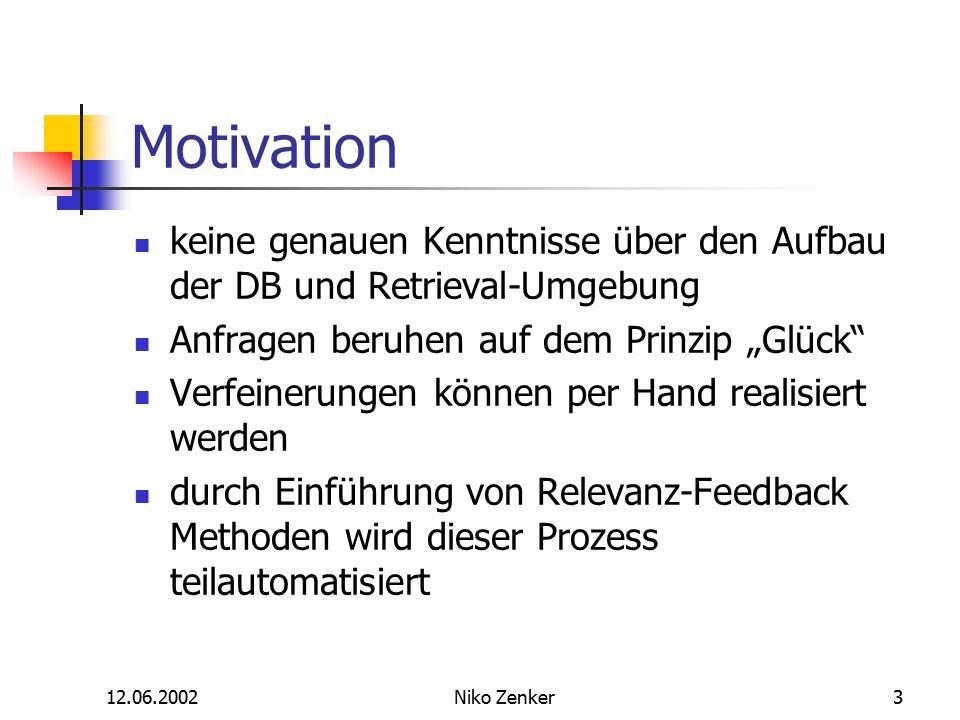 """12.06.2002Niko Zenker3 Motivation keine genauen Kenntnisse über den Aufbau der DB und Retrieval-Umgebung Anfragen beruhen auf dem Prinzip """"Glück Verfeinerungen können per Hand realisiert werden durch Einführung von Relevanz-Feedback Methoden wird dieser Prozess teilautomatisiert"""