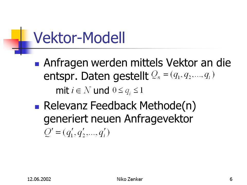 12.06.2002Niko Zenker6 Vektor-Modell Anfragen werden mittels Vektor an die entspr. Daten gestellt mit und Relevanz Feedback Methode(n) generiert neuen
