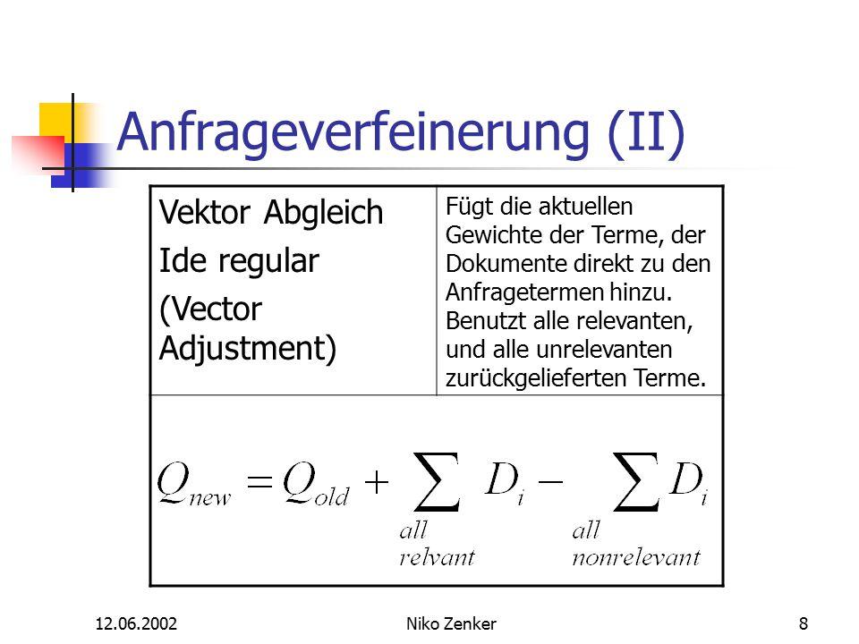 12.06.2002Niko Zenker8 Anfrageverfeinerung (II) Vektor Abgleich Ide regular (Vector Adjustment) Fügt die aktuellen Gewichte der Terme, der Dokumente direkt zu den Anfragetermen hinzu.