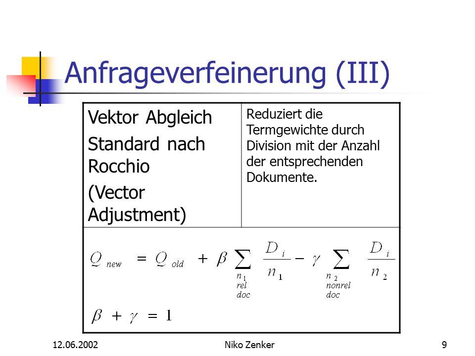 12.06.2002Niko Zenker9 Anfrageverfeinerung (III) Vektor Abgleich Standard nach Rocchio (Vector Adjustment) Reduziert die Termgewichte durch Division mit der Anzahl der entsprechenden Dokumente.