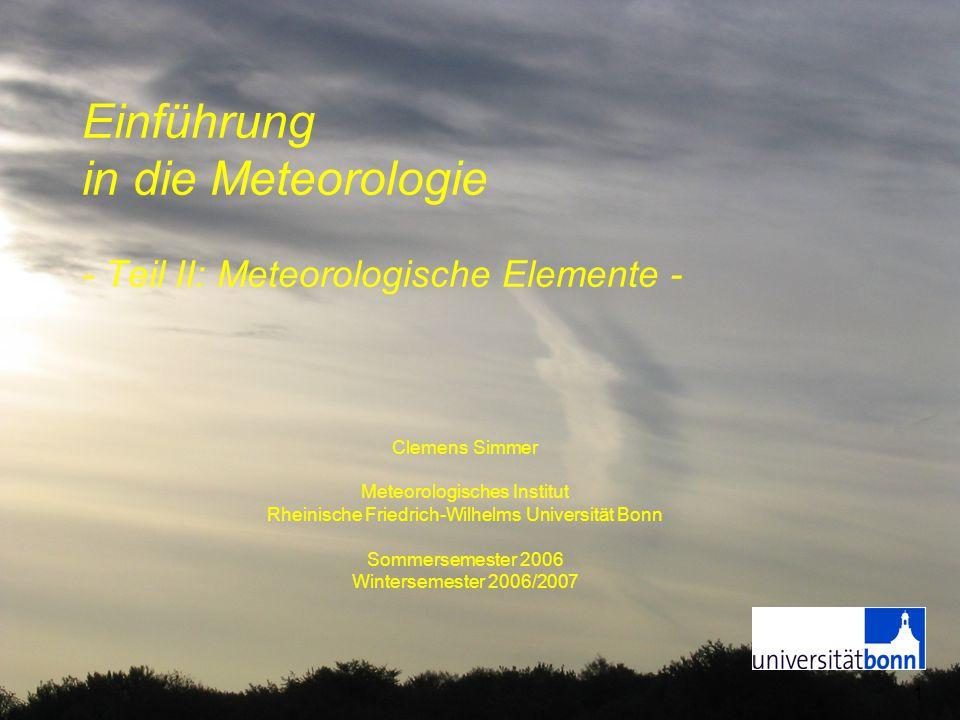 1 Einführung in die Meteorologie - Teil II: Meteorologische Elemente - Clemens Simmer Meteorologisches Institut Rheinische Friedrich-Wilhelms Universi