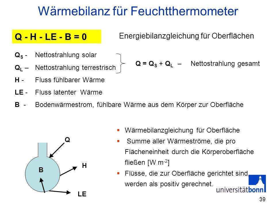 39 Wärmebilanz für Feuchtthermometer Q - H - LE - B = 0 Q S -Nettostrahlung solar Q L –Nettostrahlung terrestrisch H -Fluss fühlbarer Wärme LE - Fluss