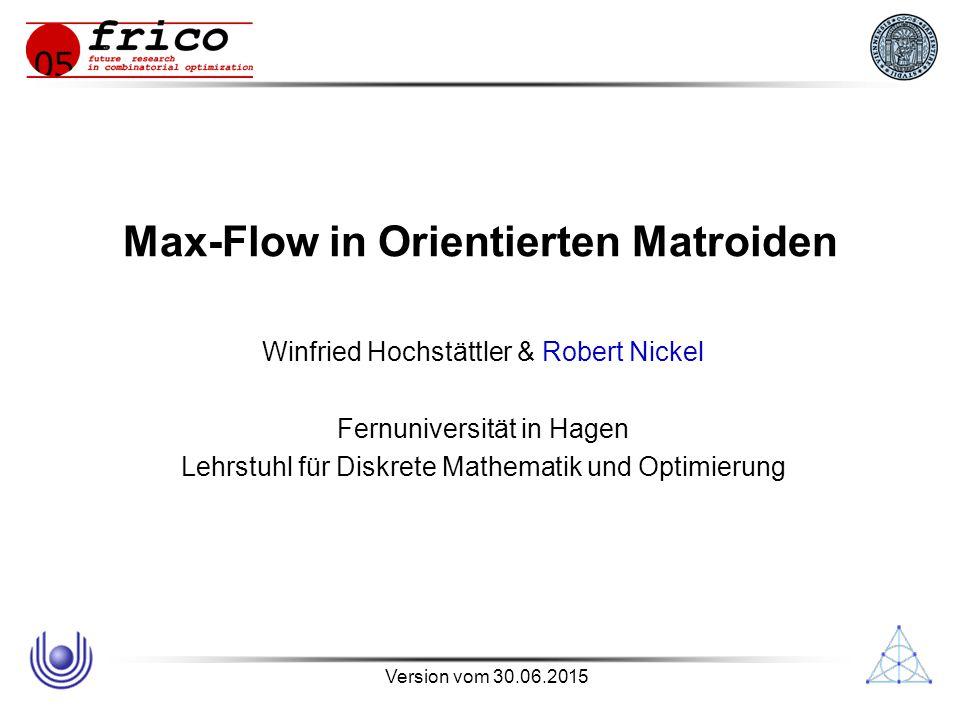 Version vom 30.06.2015 Max-Flow in Orientierten Matroiden Winfried Hochstättler & Robert Nickel Fernuniversität in Hagen Lehrstuhl für Diskrete Mathematik und Optimierung