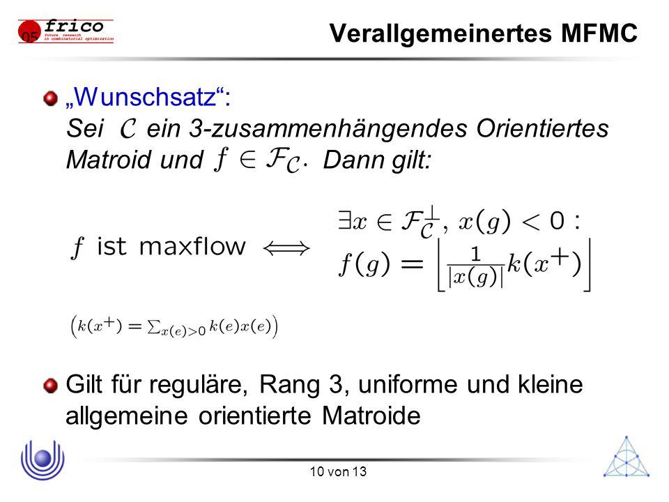 """10 von 13 Verallgemeinertes MFMC """"Wunschsatz : Sei ein 3-zusammenhängendes Orientiertes Matroid und Dann gilt: Gilt für reguläre, Rang 3, uniforme und kleine allgemeine orientierte Matroide"""